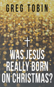Was Jesus Really Born on Christmas? by Greg Tobin