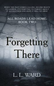 All Roads Lead Home: Forgetting There by L. L. Ward